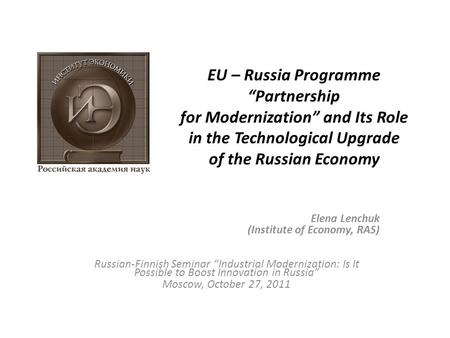 "EU – Russia Programme ""Partnership for Modernization"" and Its Role in the Technological Upgrade of the Russian Economy Elena Lenchuk (Institute of Economy,"