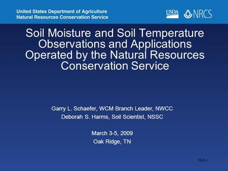 Slide 1 Soil Moisture and Soil Temperature Observations and Applications Operated by the Natural Resources Conservation Service Garry L. Schaefer, WCM.