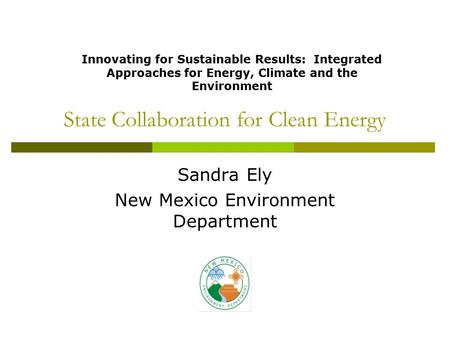State Collaboration for Clean Energy Sandra Ely New Mexico Environment Department Innovating for Sustainable Results: Integrated Approaches for Energy,
