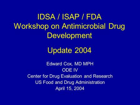 IDSA / ISAP / FDA Workshop on Antimicrobial Drug Development Update 2004 Edward Cox, MD MPH ODE IV Center for Drug Evaluation and Research US Food and.