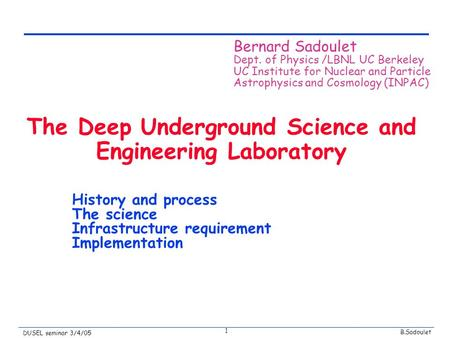 B.Sadoulet DUSEL seminar 3/4/05 1 The Deep Underground Science and Engineering Laboratory History and process The science Infrastructure requirement Implementation.