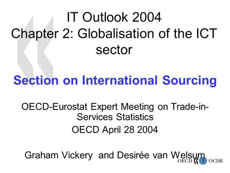 1 IT Outlook 2004 Chapter 2: Globalisation of the ICT sector Section on International Sourcing OECD-Eurostat Expert Meeting on Trade-in- Services Statistics.