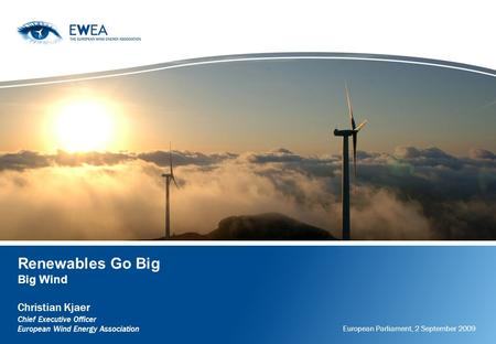Renewables Go Big Big Wind Christian Kjaer Chief Executive Officer European Wind Energy Association European Parliament, 2 September 2009.