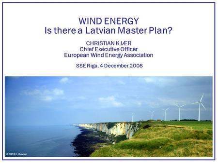 WIND ENERGY Is there a Latvian Master Plan? CHRISTIAN KJÆR Chief Executive Officer European Wind Energy Association SSE Riga, 4 December 2008 © EWEA/L.