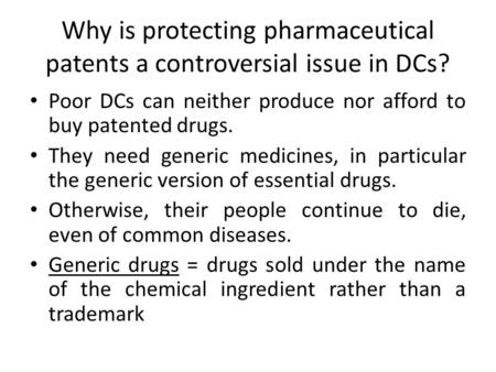 Why is protecting pharmaceutical patents a controversial issue in DCs? Poor DCs can neither produce nor afford to buy patented drugs. They need generic.