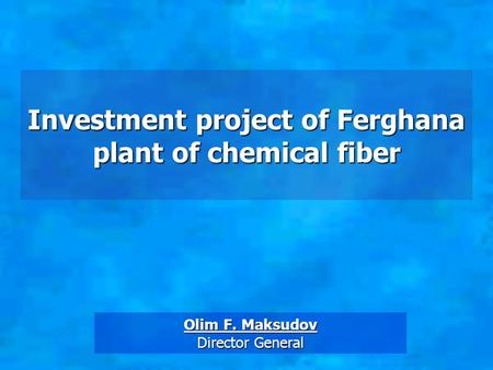 Investment project of Ferghana plant of chemical fiber Olim F. Maksudov Director General.