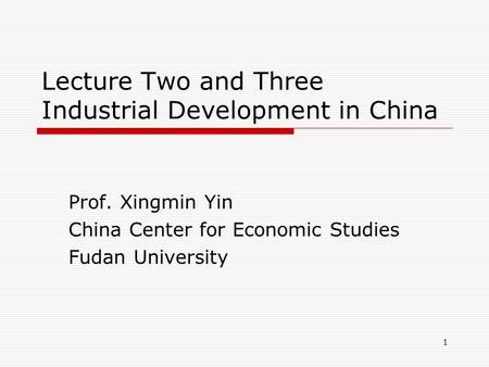 1 Lecture Two and Three Industrial Development in China Prof. Xingmin Yin China Center for Economic Studies Fudan University.