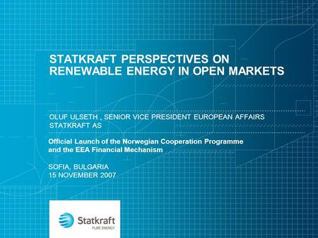 STATKRAFT PERSPECTIVES ON RENEWABLE ENERGY IN OPEN MARKETS OLUF ULSETH, SENIOR VICE PRESIDENT EUROPEAN AFFAIRS STATKRAFT AS Official Launch of the Norwegian.