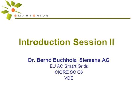 Introduction Session II Dr. Bernd Buchholz, Siemens AG EU AC Smart Grids CIGRE SC C6 VDE.