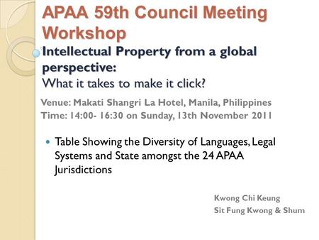 APAA 59th Council Meeting Workshop Intellectual Property from a global perspective: What it takes to make it click? Venue: Makati Shangri La Hotel, Manila,