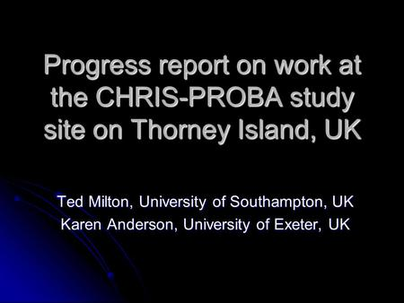 Progress report on work at the CHRIS-PROBA study site on Thorney Island, UK Ted Milton, University of Southampton, UK Karen Anderson, University of Exeter,