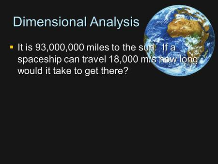 Dimensional Analysis  It is 93,000,000 miles to the sun. If a spaceship can travel 18,000 m/s how long would it take to get there?