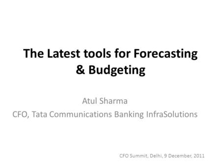 The Latest tools for Forecasting & Budgeting Atul Sharma CFO, Tata Communications Banking InfraSolutions CFO Summit, Delhi, 9 December, 2011.