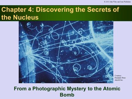 Chapter 4: Discovering the Secrets of the Nucleus From a Photographic Mystery to the Atomic Bomb © 2003 John Wiley and Sons Publishers Courtesy Fermilab/Peter.