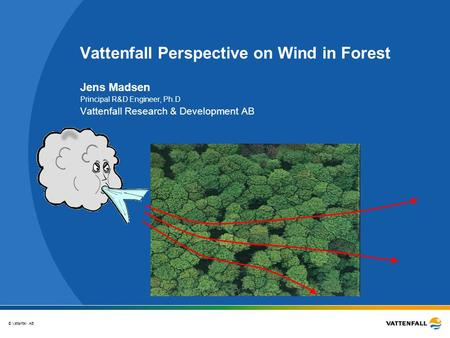© Vattenfall AB Vattenfall Perspective on Wind in Forest Jens Madsen Principal R&D Engineer, Ph.D Vattenfall Research & Development AB.