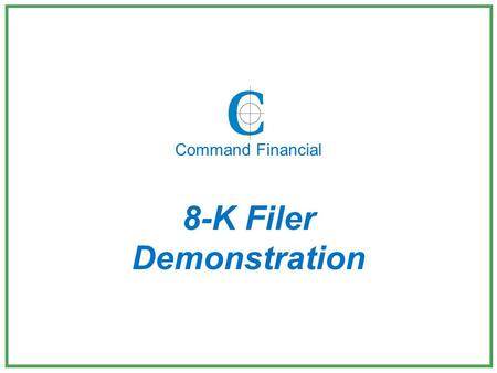 8-K Filer Demonstration Command Financial. Thank you for considering us for your 8-K filings. The following is a brief demonstration of our 8-K Filer.