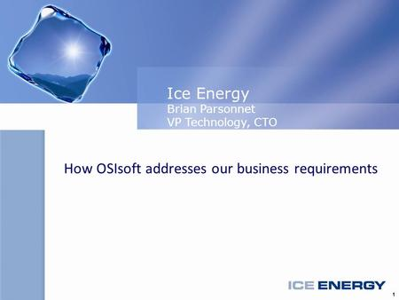 1 How OSIsoft addresses our business requirements Ice Energy Brian Parsonnet VP Technology, CTO.