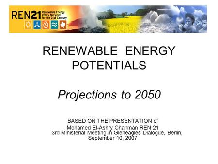 RENEWABLE ENERGY POTENTIALS Projections to 2050 BASED ON THE PRESENTATION of Mohamed El-Ashry Chairman REN 21 3rd Ministerial Meeting in Gleneagles Dialogue,