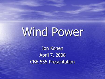 Wind Power Jon Konen April 7, 2008 CBE 555 Presentation.