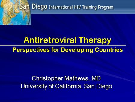 Antiretroviral Therapy Christopher Mathews, MD University of California, San Diego Perspectives for Developing Countries.
