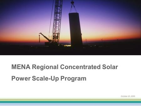 October 21, 2009 MENA Regional Concentrated Solar Power Scale-Up Program.