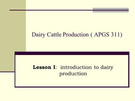 Dairy Cattle Production ( APGS 311) Lesson I : introduction to dairy production.