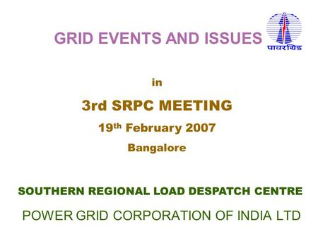POWER GRID CORPORATION OF INDIA LTD SOUTHERN REGIONAL LOAD DESPATCH CENTRE in 3rd SRPC MEETING 19 th February 2007 Bangalore GRID EVENTS AND ISSUES.