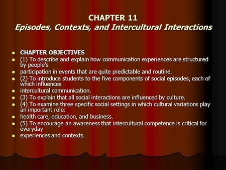 CHAPTER 11 Episodes, Contexts, and Intercultural Interactions CHAPTER OBJECTIVES CHAPTER OBJECTIVES (1) To describe and explain how communication experiences.