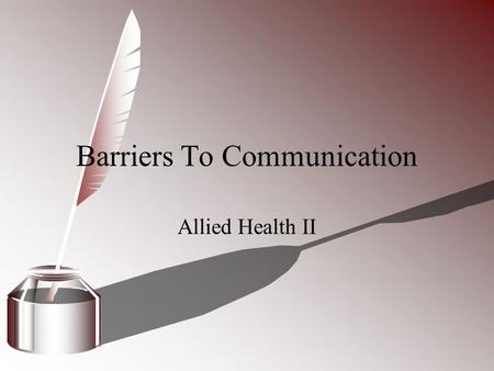 Barriers To Communication Allied Health II. Communication Barrier Anything that gets in the way of clear communication. 3 common barriers Physical disabilities.