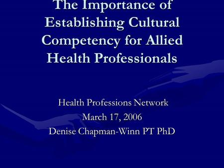 The Importance of Establishing Cultural Competency for Allied Health Professionals Health Professions Network Health Professions Network March 17, 2006.