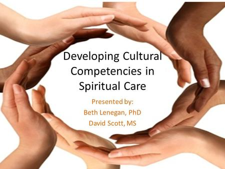 Developing Cultural Competencies in Spiritual Care Presented by: Beth Lenegan, PhD David Scott, MS.