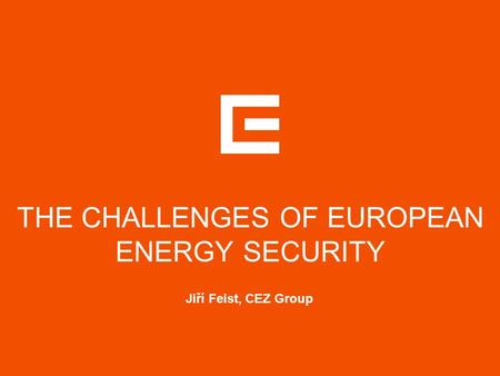 THE CHALLENGES OF EUROPEAN ENERGY SECURITY Jiří Feist, CEZ Group.
