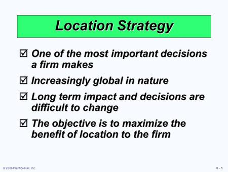 © 2006 Prentice Hall, Inc.8 – 1 Location Strategy  One of the most important decisions a firm makes  Increasingly global in nature  Long term impact.