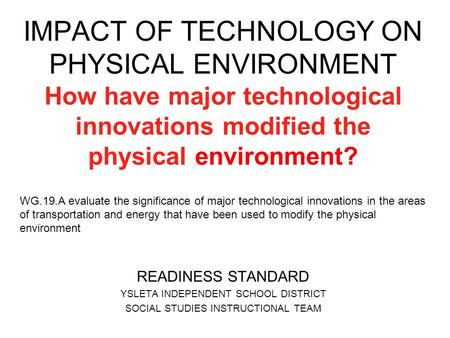 IMPACT OF TECHNOLOGY ON PHYSICAL ENVIRONMENT How have major technological innovations modified the physical environment? WG.19.A evaluate the significance.