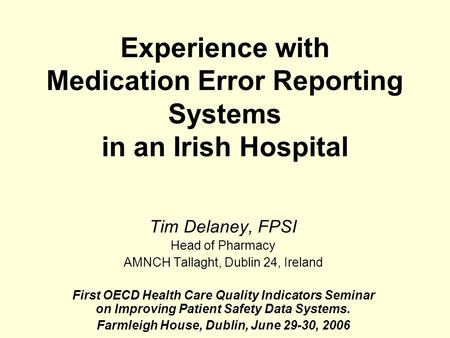 Experience with Medication Error Reporting Systems in an Irish Hospital Tim Delaney, FPSI Head of Pharmacy AMNCH Tallaght, Dublin 24, Ireland First OECD.