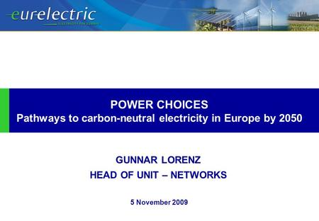 GUNNAR LORENZ HEAD OF UNIT – NETWORKS POWER CHOICES Pathways to carbon-neutral electricity in Europe by 2050 5 November 2009.