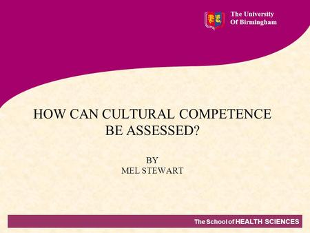 The School of HEALTH SCIENCES The University Of Birmingham HOW CAN CULTURAL COMPETENCE BE ASSESSED? BY MEL STEWART.