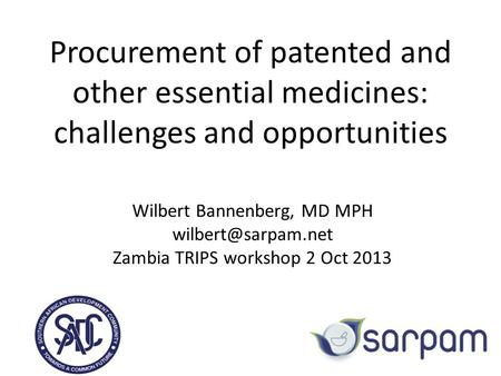 Procurement of patented and other essential medicines: challenges and opportunities Wilbert Bannenberg, MD MPH Zambia TRIPS workshop.