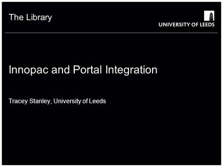 The Library Innopac and Portal Integration Tracey Stanley, University of Leeds.