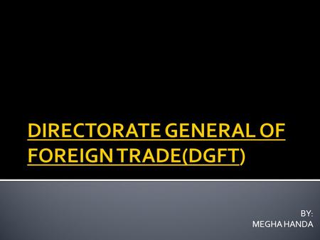 BY: MEGHA HANDA.  DGFT or Directorate General Of Foreign Trade is a government organization in India responsible for the formulation of exim guidelines.