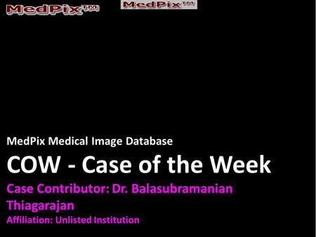 MedPix Medical Image Database COW - Case of the Week Case Contributor: Dr. Balasubramanian Thiagarajan Affiliation: Unlisted Institution.