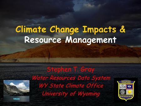 Climate Change Impacts & Resource Management Stephen T. Gray Water Resources Data System WY State Climate Office University of Wyoming.