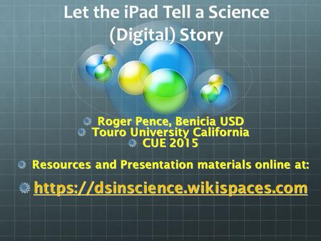 Let the iPad Tell a Science (Digital) Story Roger Pence, Benicia USD Touro University California CUE 2015 Resources and Presentation materials online at: