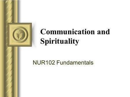 Communication and Spirituality NUR102 Fundamentals This presentation will probably involve audience discussion, which will create action items. Use PowerPoint.