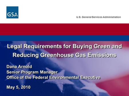 U.S. General Services Administration Dana Arnold Senior Program Manager Office of the Federal Environmental Executive May 5, 2010 Legal Requirements for.