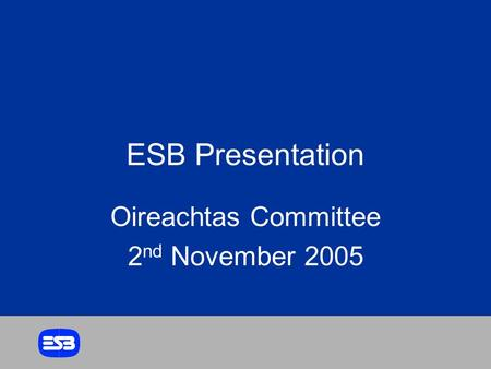 ESB Presentation Oireachtas Committee 2 nd November 2005.