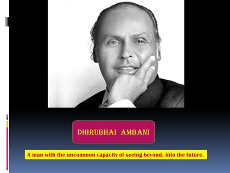 Dhirubhai Ambani A man with the uncommon capacity of seeing beyond, into the future.