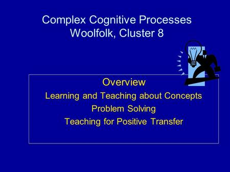 Complex Cognitive Processes Woolfolk, Cluster 8 Overview Learning and Teaching about Concepts Problem Solving Teaching for Positive Transfer.
