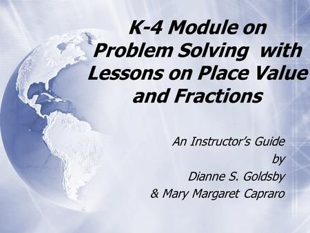 K-4 Module on Problem Solving with Lessons on Place Value and Fractions An Instructor's Guide by Dianne S. Goldsby & Mary Margaret Capraro An Instructor's.