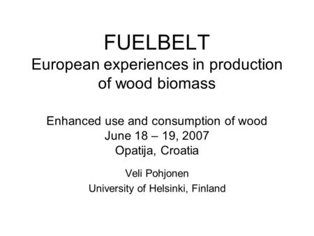 FUELBELT European experiences in production of wood biomass Enhanced use and consumption of wood June 18 – 19, 2007 Opatija, Croatia Veli Pohjonen University.